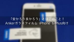 【レビュー】「安かろう良かろう」とはこのこと!Ankerガラスフィルム iPhone 6/Plus向け
