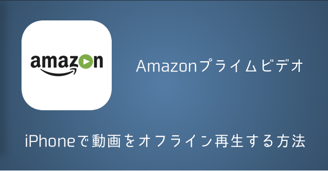 【iPhone】Amazonプライムビデオで動画をオフライン再生する方法