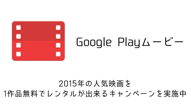 【Google Play】2015年の人気映画を1作品無料でレンタル出来るキャンペーンを実施中