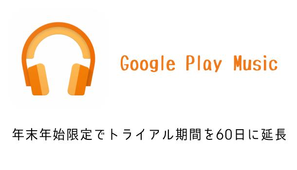 Google Play Musicが年末年始限定でトライアル期間を60日に延長