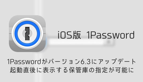 【iOS版】1Passwordがバージョン6.3にアップデート 起動直後に表示する保管庫の指定が可能に