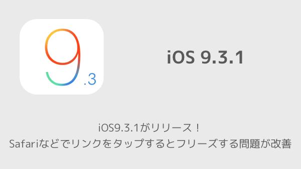 【iPhone】iOS9.3.1がリリース!Safariなどでリンクをタップするとフリーズする問題が改善