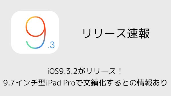 【iPhone】iOS9.3.2がリリース!9.7インチ型iPad Proで文鎮化するとの情報あり