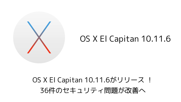 【Mac】OS X El Capitan 10.11.6がリリース !36件のセキュリティ問題が改善へ