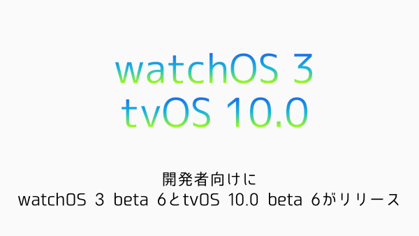【Apple Watch/TV】開発者向けにwatchOS 3 beta 6とtvOS 10.0 beta 6がリリース