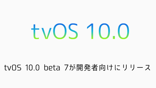 【Apple TV】tvOS 10.0 beta 7が開発者向けにリリース