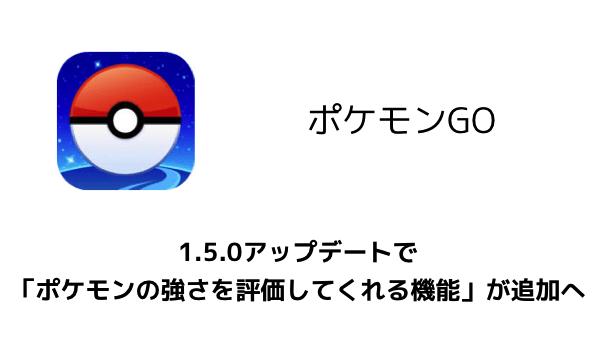 【ポケモンGO】1.5.0アップデートで「ポケモンの強さを評価してくれる機能」が追加へ