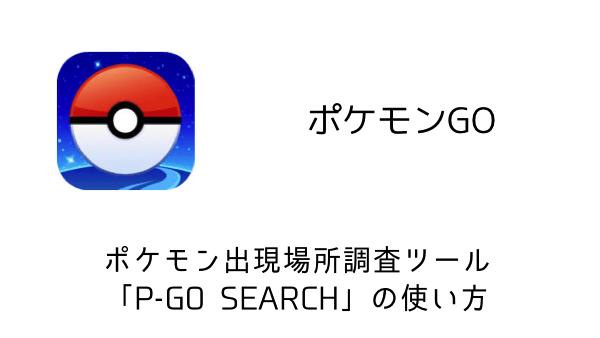 【ポケモンGO】ポケモン出現場所調査ツール「P-GO SEARCH」の使い方