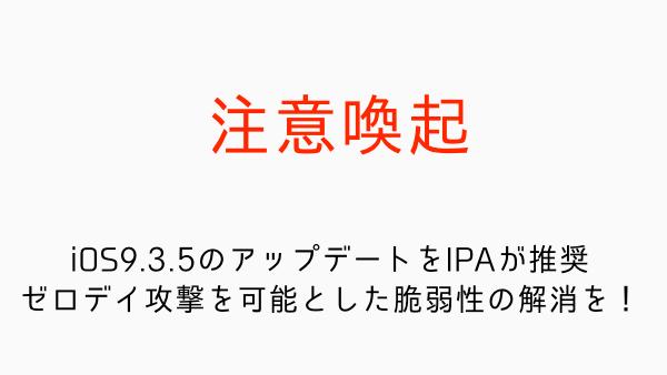 【注意喚起】iOS9.3.5のアップデートをIPAが推奨 ゼロデイ攻撃を可能とした脆弱性の解消を!