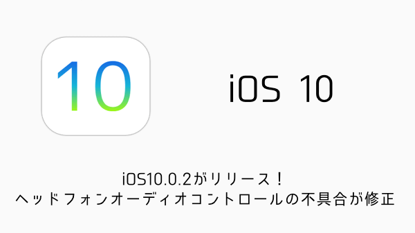 【iPhone】iOS10.0.2がリリース!ヘッドフォンオーディオコントロールの不具合が修正