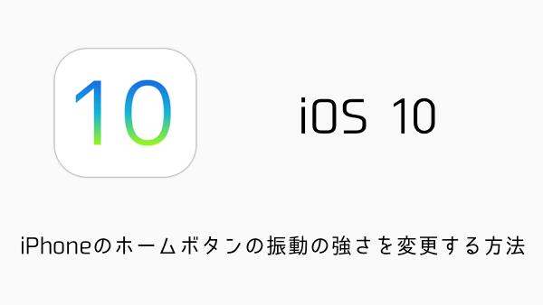 【iOS10】iPhoneのホームボタンの振動の強さを変更する方法