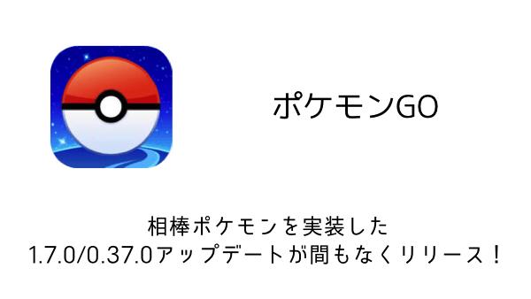 【ポケモンGO】相棒ポケモンを実装した1.7.0/0.37.0アップデートが間もなくリリース!