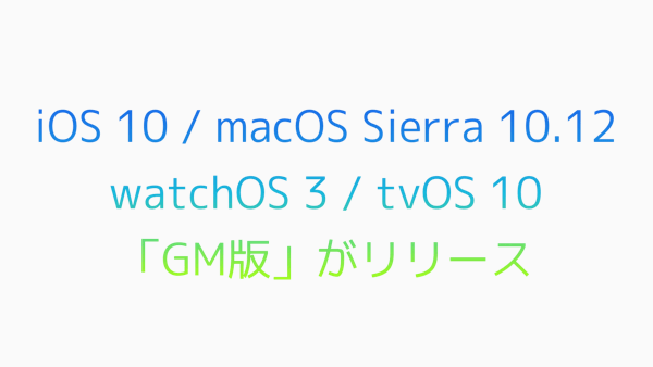【Apple】iOS 10・macOS Sierra 10.12・watchOS 3・tvOS 10の「GM版」がリリース