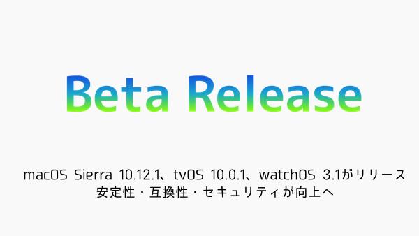 【beta版】macOS Sierra 10.12.1、tvOS 10.0.1、watchOS 3.1がリリース 安定性・互換性・セキュリティが向上へ