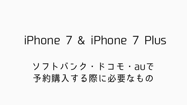 【iPhone 7】ソフトバンク・ドコモ・auで予約購入する際に必要なもの