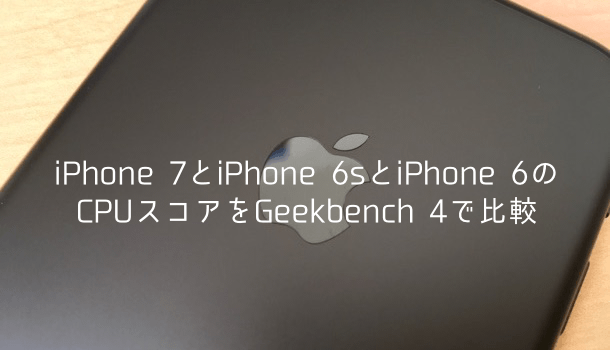 【比較】iPhone 7とiPhone 6sとiPhone 6のCPUスコアをGeekbench 4で比較