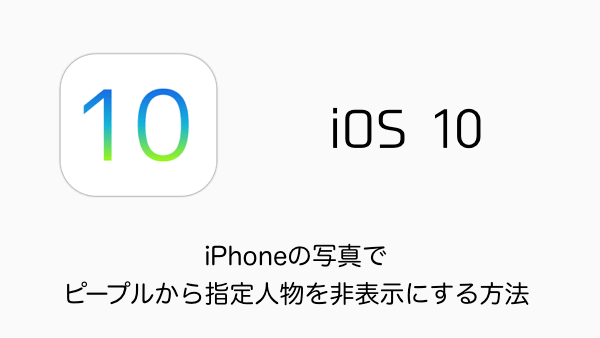 【iOS10】iPhoneの写真でピープルから指定人物を非表示にする方法