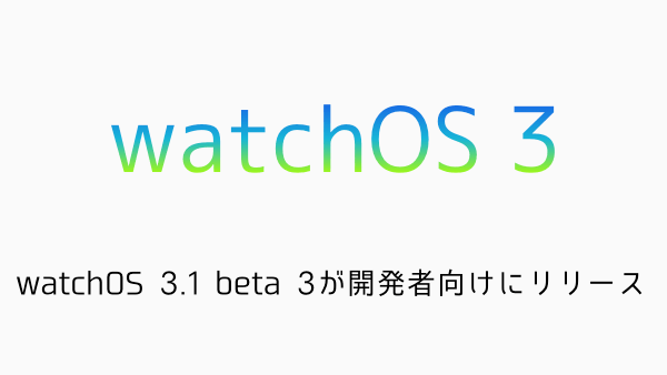 【Apple Watch】watchOS 3.1 beta 3が開発者向けにリリース