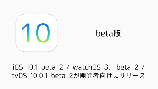 【beta版】iOS 10.1 beta 2 / watchOS 3.1 beta 2 / tvOS 10.0.1 beta 2が開発者向けにリリース