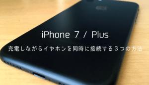 【iPhone7/Plus】充電しながらイヤホンを同時に接続する3つの方法