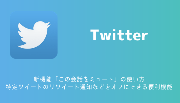 【Twitter】新機能「この会話をミュート」の使い方 特定ツイートのリツイート通知などをオフにできる便利機能