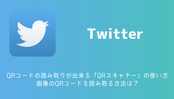 【Twitter】QRコードの読み取りが出来る「QRスキャナー」の使い方 画像のQRコードを読み取る方法は?