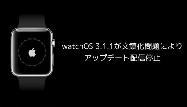 【Apple Watch】watchOS 3.1.1が文鎮化問題によりアップデート配信停止