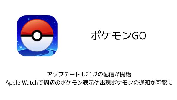 【ポケモンGO】アップデート1.21.2の配信が開始 Apple Watchで周辺のポケモン表示や出現ポケモンの通知が可能に