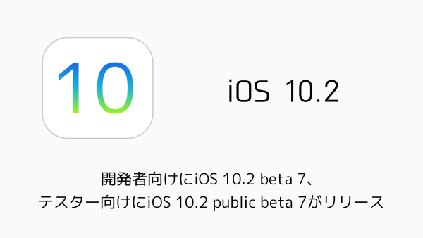 【iPhone】開発者向けにiOS 10.2 beta 7、テスター向けにiOS 10.2 public beta 7がリリース