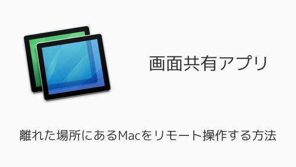 【Mac】画面共有アプリで離れた場所にあるMacをリモート操作する方法