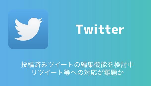 【Twitter】投稿済みツイートの編集機能を検討中 リツイート等への対応が難題か