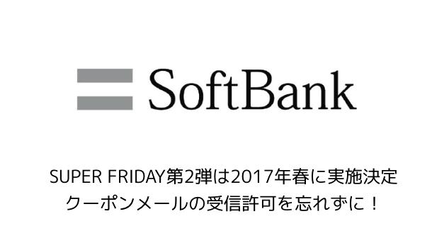 【ソフトバンク】SUPER FRIDAY第2弾は2017年春に実施決定 クーポンメールの受信許可を忘れずに!