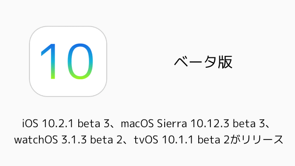【ベータ版】iOS 10.2.1 beta 3、macOS Sierra 10.12.3 beta 3、watchOS 3.1.3 beta 2、tvOS 10.1.1 beta 2がリリース