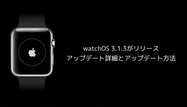 【Apple Watch】watchOS 3.1.3がリリース アップデート詳細とアップデート方法