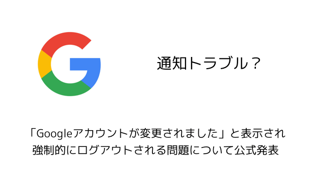 【Google】「Googleアカウントが変更されました」と表示され強制的にログアウトされる問題について公式発表