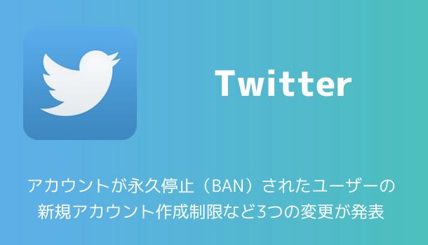 【Twitter】アカウントが永久停止(BAN)されたユーザーの新規アカウント作成制限など3つの変更が発表