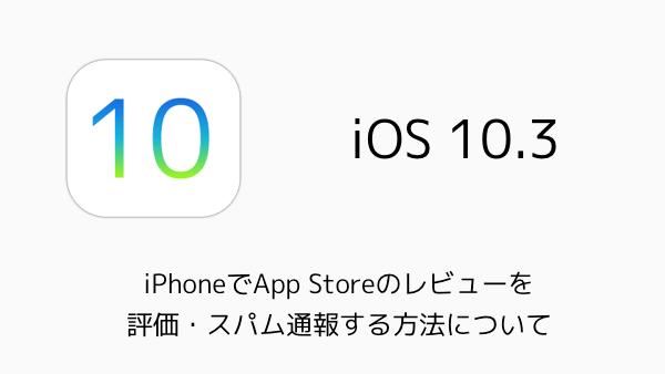 【iOS10.3】iPhoneでApp Storeのレビューを評価・スパム通報する方法について