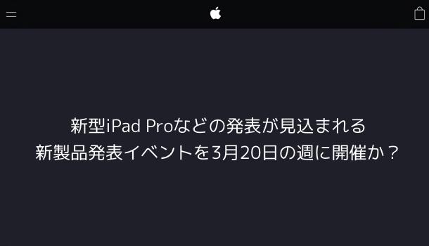 【Apple】新型iPad Proなどの発表が見込まれる新製品発表イベントを3月20日の週に開催か?