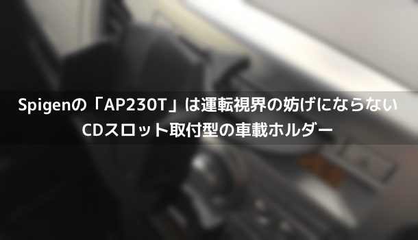 【レビュー】Spigenの「AP230T」は運転視界の妨げにならないCDスロット取付型の車載ホルダー