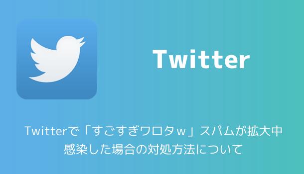 【注意喚起】Twitterで「すごすぎワロタw」スパムが拡大中 感染した場合の対処方法について