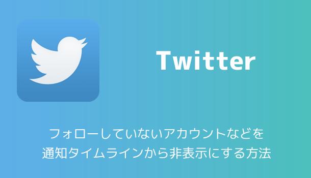 【Twitter】フォローしていないアカウントなどを通知タイムラインから非表示にする方法
