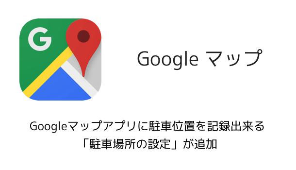 【iPhone】Googleマップアプリに駐車位置を記録出来る「駐車場所の設定」が追加