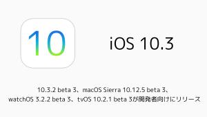 10.3.2 beta 3、macOS Sierra 10.12.5 beta 3、watchOS 3.2.2 beta 3、tvOS 10.2.1 beta 3が開発者向けにリリース