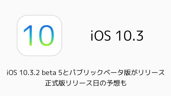 【iPhone】iOS 10.3.2 beta 5とパブリックベータ版がリリース 正式版リリース日の予想も