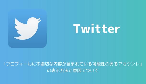 【Twitter】「プロフィールに不適切な内容が含まれている可能性のあるアカウント」の表示方法と原因について