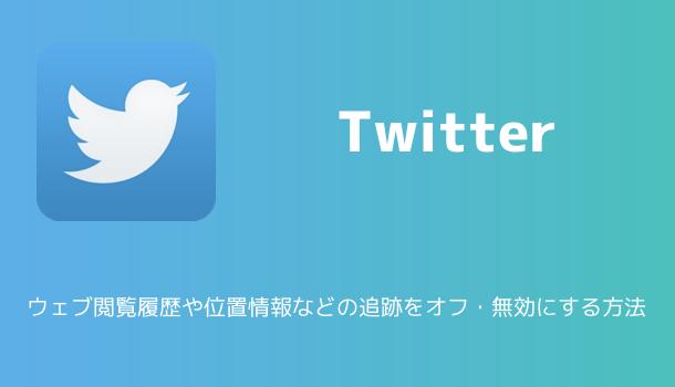 【Twitter】位置情報やウェブ閲覧履歴などの追跡をオフ・無効にする方法