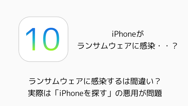 【iPhone】ランサムウェアに感染するは間違い?実際は「iPhoneを探す」の悪用が問題