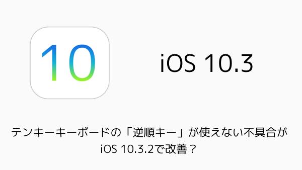 【iPhone】テンキーキーボードの「逆順キー」が使えない不具合がiOS 10.3.2で改善?
