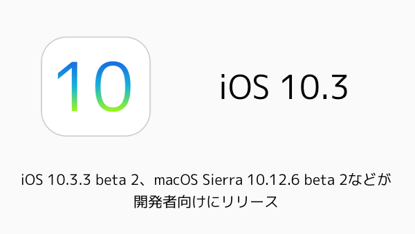 【iPhone/Mac】iOS 10.3.3 beta 2、macOS Sierra 10.12.6 beta 2などが開発者向けにリリース