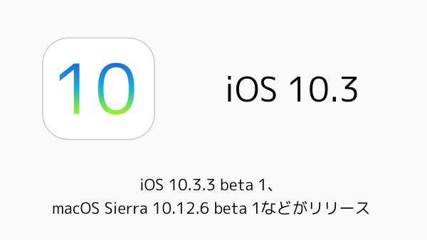 【iPhone/Mac】iOS 10.3.3 beta 1、macOS Sierra 10.12.6 beta 1などがリリース